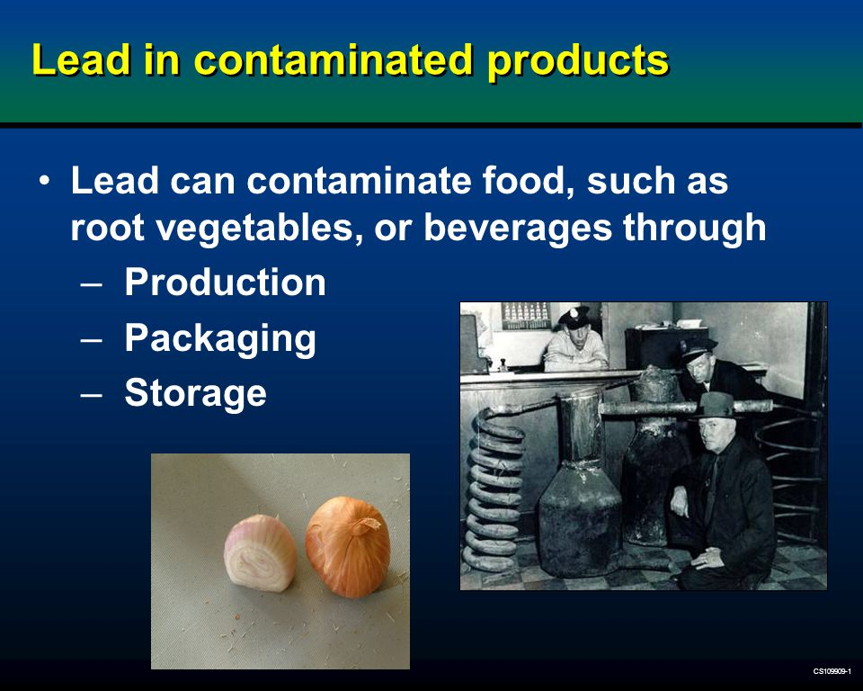 CS109909-1 Lead in contaminated products Lead can contaminate food, such as root vegetables, or beverages through –Production –Packaging –Storage