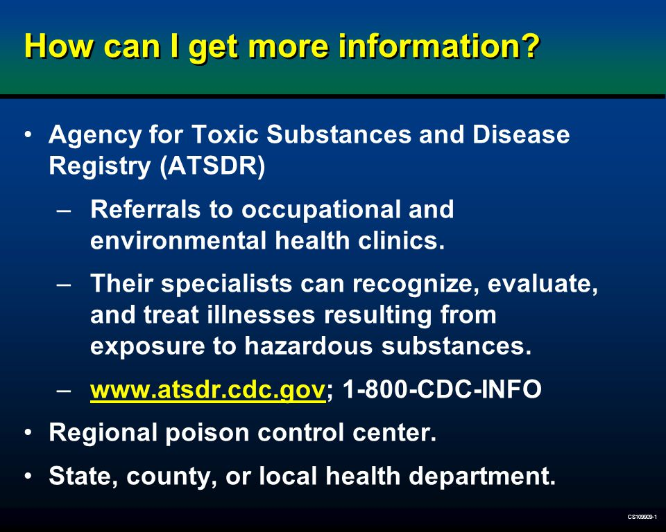 CS109909-1 How can I get more information? Agency for Toxic Substances and Disease Registry (ATSDR) –Referrals to occupational and environmental healt