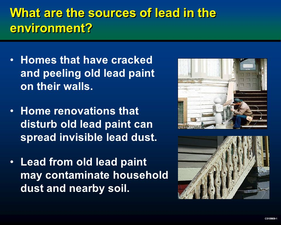 CS109909-1 What are the sources of lead in the environment? Homes that have cracked and peeling old lead paint on their walls. Home renovations that d