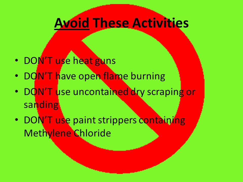 Avoid These Activities DON'T use heat guns DON'T have open flame burning DON'T use uncontained dry scraping or sanding DON'T use paint strippers containing Methylene Chloride