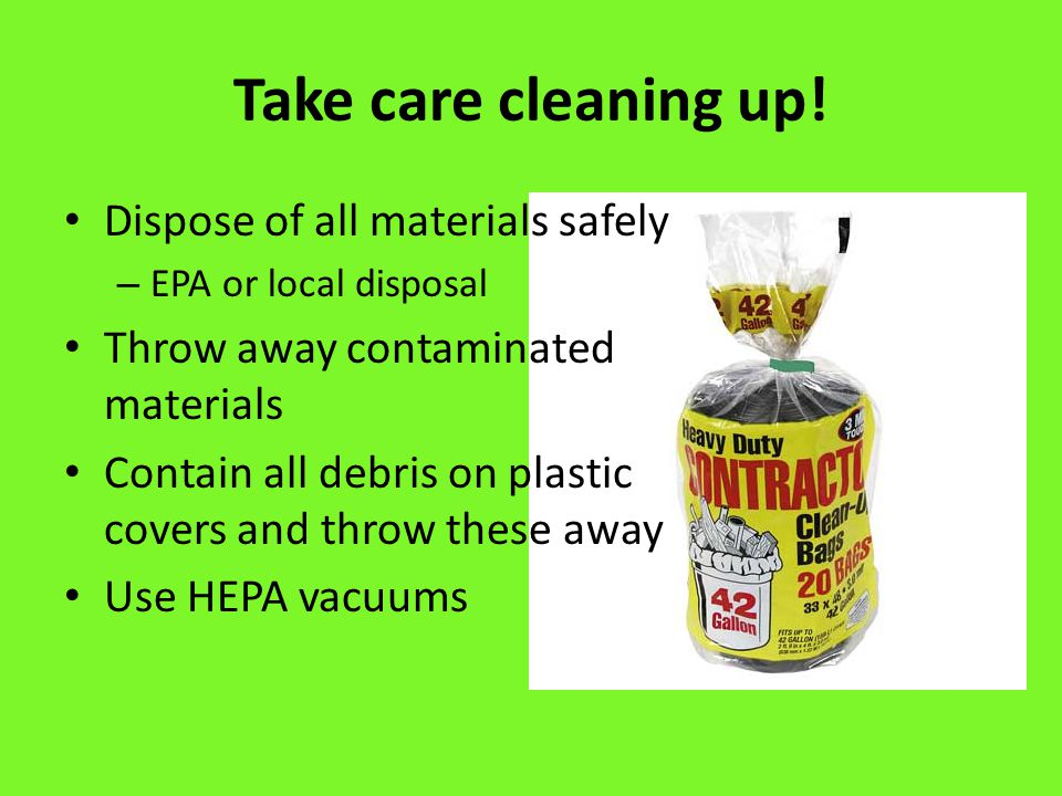 Take care cleaning up! Dispose of all materials safely – EPA or local disposal Throw away contaminated materials Contain all debris on plastic covers