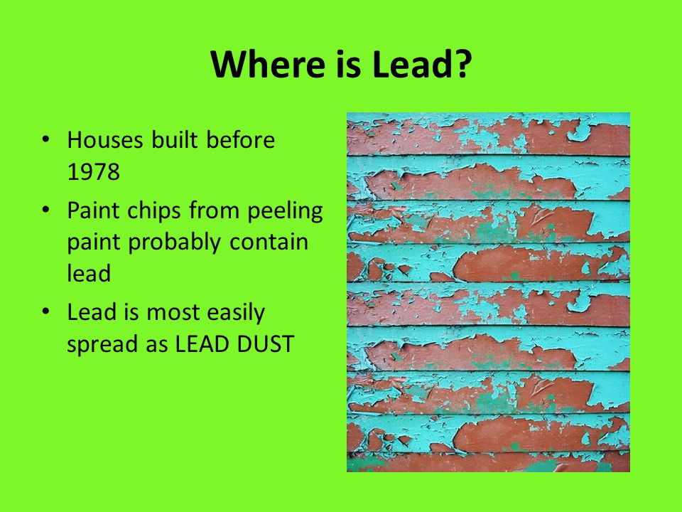 Where is Lead? Houses built before 1978 Paint chips from peeling paint probably contain lead Lead is most easily spread as LEAD DUST