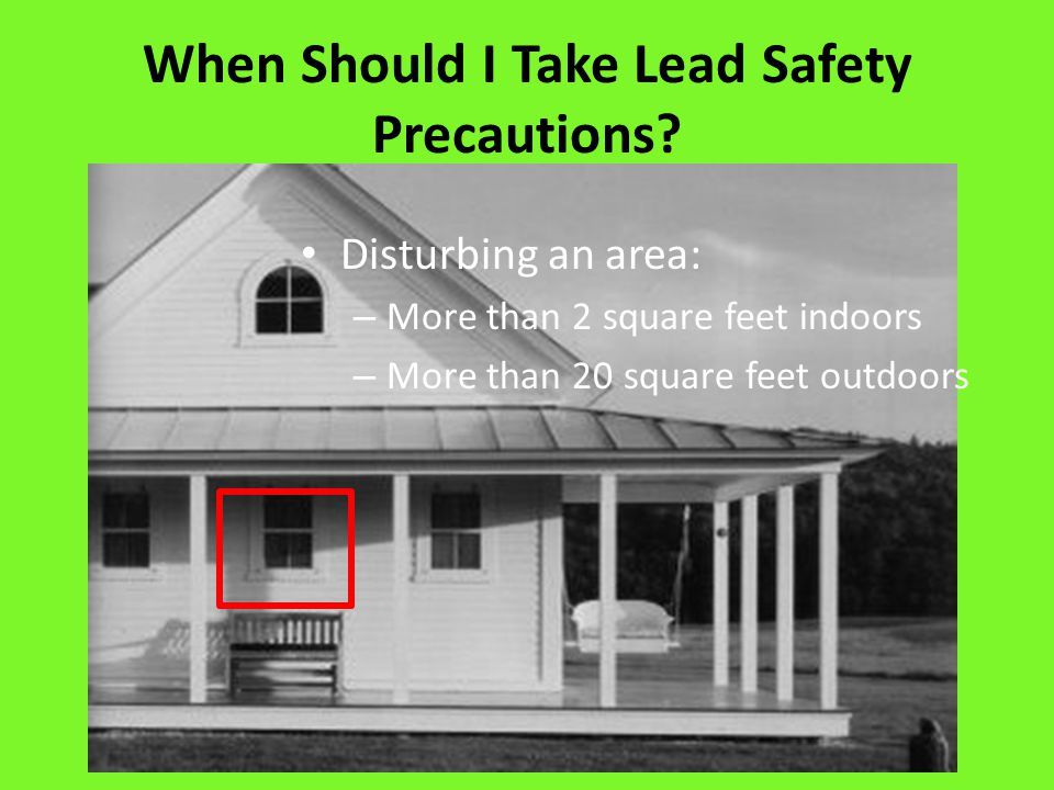 If Lead must be disturbed… Protect yourself and others: – Protective wear – Disposable shoe covers, dust masks, protective eyewear – Wash hands and face after leaving work area – Change clothes before going home – Wash clothes separately Prepare the work area: – Cover all surfaces – Warn others not to enter – Keep pregnant women, children and pets out