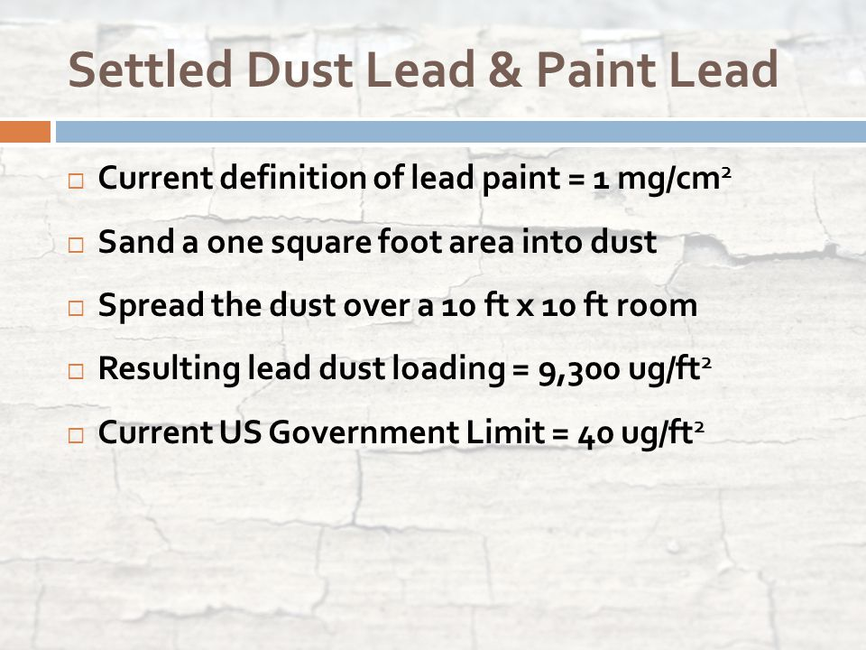 Settled Dust Lead & Paint Lead  Current definition of lead paint = 1 mg/cm 2  Sand a one square foot area into dust  Spread the dust over a 10 ft x