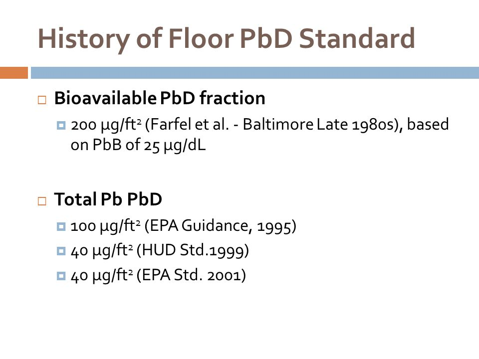 History of Floor PbD Standard  Bioavailable PbD fraction  200 µg/ft 2 (Farfel et al. - Baltimore Late 1980s), based on PbB of 25 µg/dL  Total Pb Pb