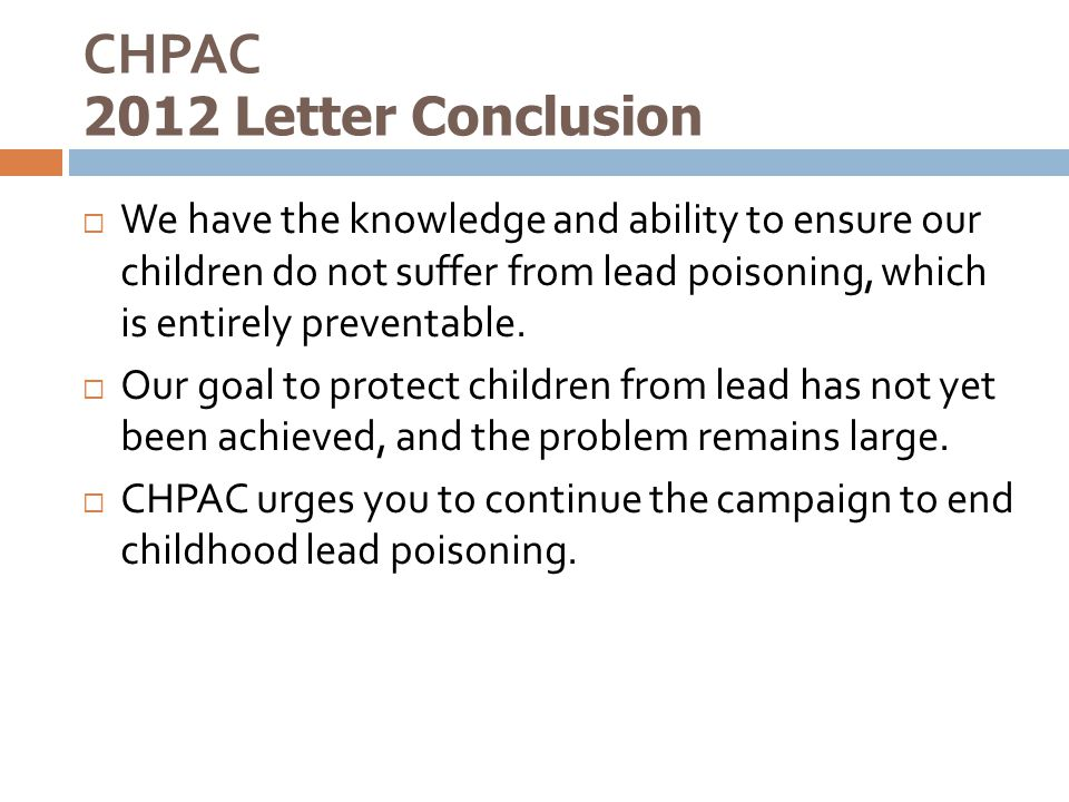CHPAC 2012 Letter Conclusion  We have the knowledge and ability to ensure our children do not suffer from lead poisoning, which is entirely preventab