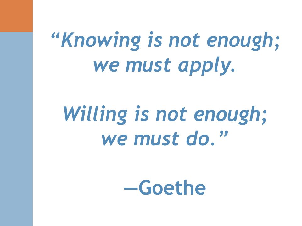 """Knowing is not enough; we must apply. Willing is not enough; we must do."" —Goethe"
