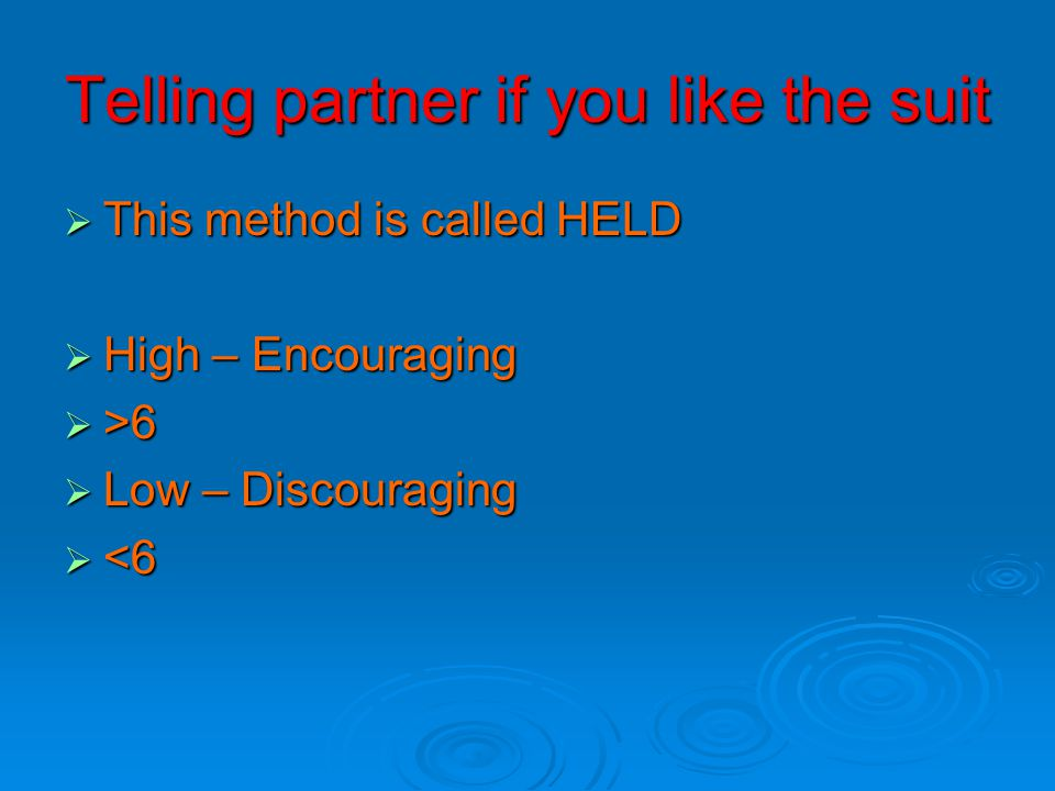 Telling partner if you like the suit  This method is called HELD  High – Encouraging  >6  Low – Discouraging  <6