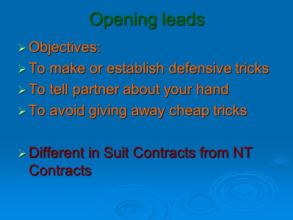 Lead against Suit Contracts  First decide which suit to lead  Usually not the trump suit  Lead from a Good Suit  Or a Short Suit  A good suit would be one headed by an honour sequence
