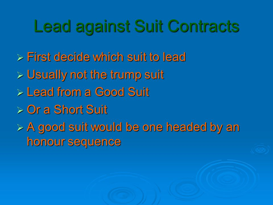 Good Suits  Top of an honour sequence  AKxx  KQxx  QJTx or QJ9x  JT9x or JT8x  T98x  AK  This type of lead is made expecting to set up defensive tricks  Lead A  Lead K  Lead Q  Lead J  Lead T  Lead K