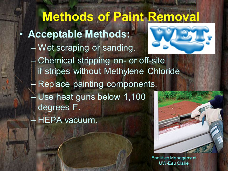 Facilities Management UW-Eau Claire Methods of Paint Removal Acceptable Methods: –Wet scraping or sanding.