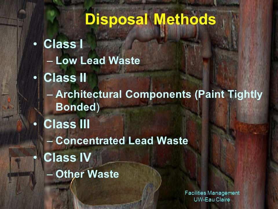 Facilities Management UW-Eau Claire Disposal Methods Class I –Low Lead Waste Class II –Architectural Components (Paint Tightly Bonded) Class III –Concentrated Lead Waste Class IV –Other Waste