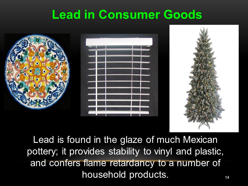 14 Lead in Consumer Goods Lead is found in the glaze of much Mexican pottery; it provides stability to vinyl and plastic, and confers flame retardancy to a number of household products.