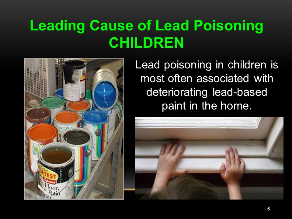 6 Leading Cause of Lead Poisoning CHILDREN Lead poisoning in children is most often associated with deteriorating lead-based paint in the home.