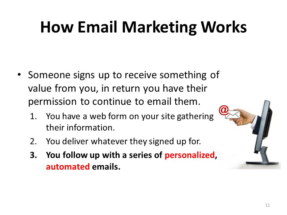 How Email Marketing Works Someone signs up to receive something of value from you, in return you have their permission to continue to email them.