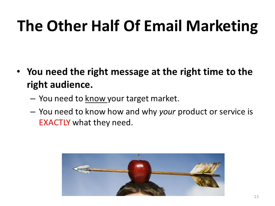 The Other Half Of Email Marketing You need the right message at the right time to the right audience.