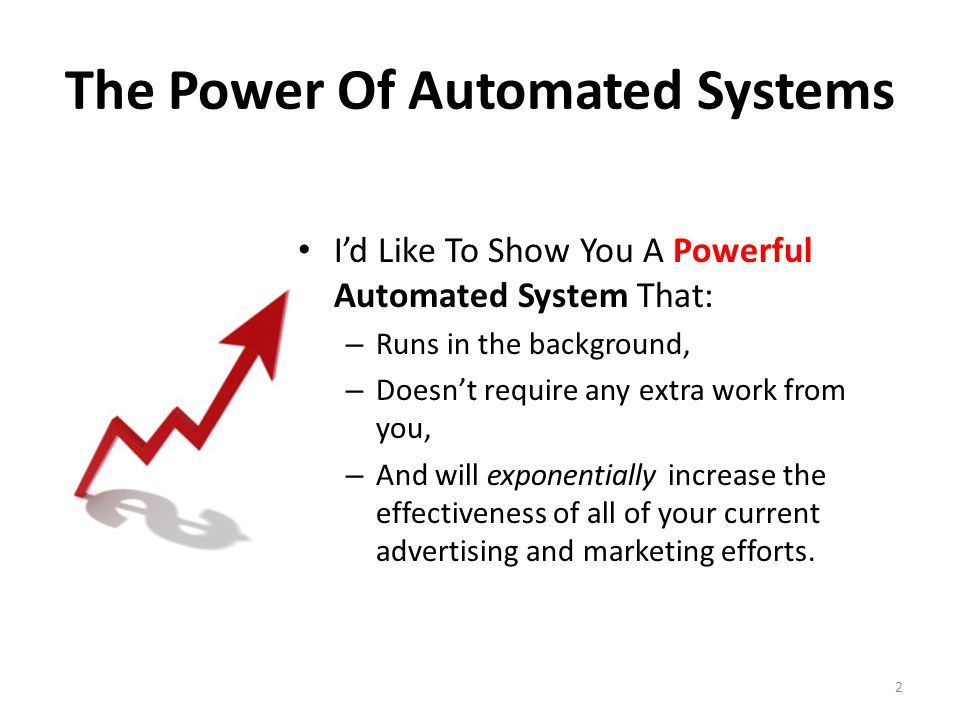 The Power Of Automated Systems I'd Like To Show You A Powerful Automated System That: – Runs in the background, – Doesn't require any extra work from you, – And will exponentially increase the effectiveness of all of your current advertising and marketing efforts.
