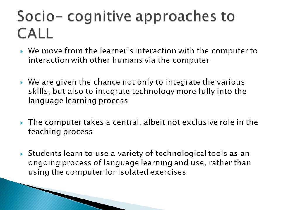  We move from the learner's interaction with the computer to interaction with other humans via the computer  We are given the chance not only to integrate the various skills, but also to integrate technology more fully into the language learning process  The computer takes a central, albeit not exclusive role in the teaching process  Students learn to use a variety of technological tools as an ongoing process of language learning and use, rather than using the computer for isolated exercises