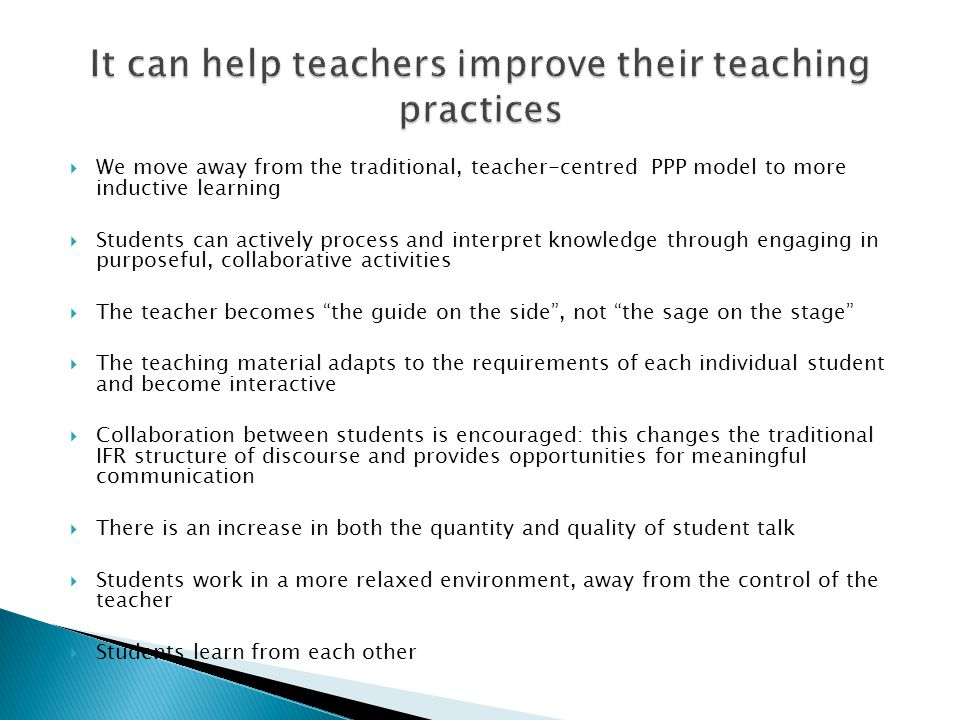  We move away from the traditional, teacher-centred PPP model to more inductive learning  Students can actively process and interpret knowledge through engaging in purposeful, collaborative activities  The teacher becomes the guide on the side , not the sage on the stage  The teaching material adapts to the requirements of each individual student and become interactive  Collaboration between students is encouraged: this changes the traditional IFR structure of discourse and provides opportunities for meaningful communication  There is an increase in both the quantity and quality of student talk  Students work in a more relaxed environment, away from the control of the teacher  Students learn from each other