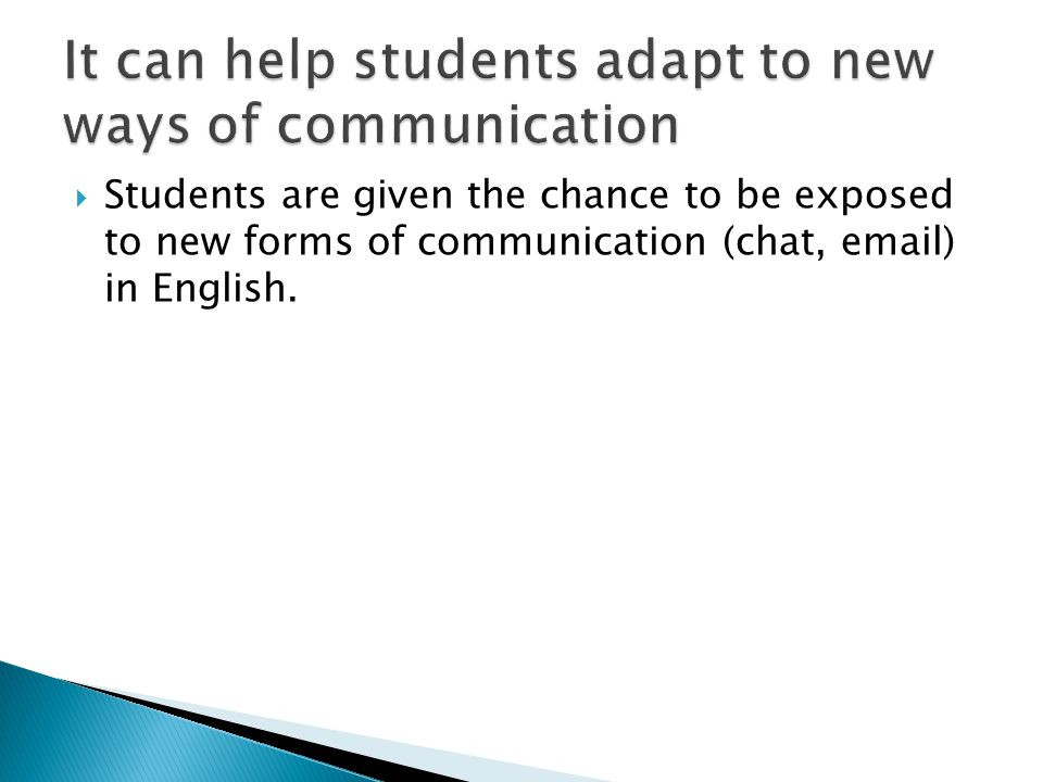  Students are given the chance to be exposed to new forms of communication (chat, email) in English.