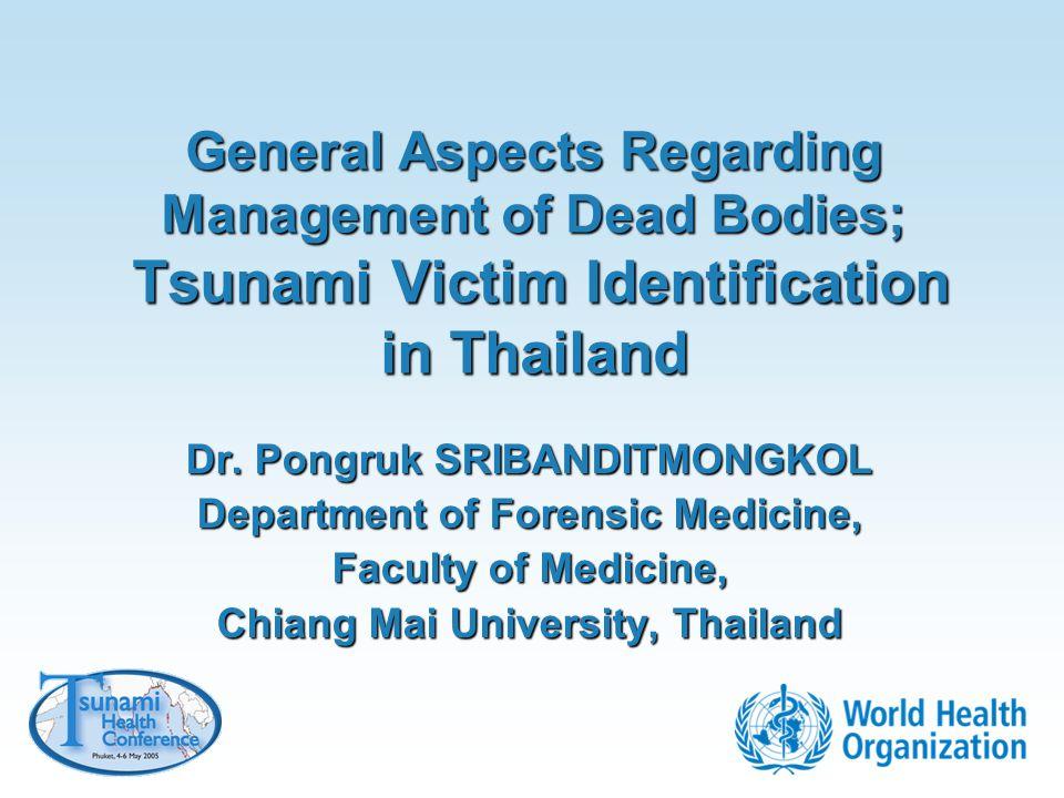General Aspects Regarding Management of Dead Bodies; Tsunami Victim Identification in Thailand Dr. Pongruk SRIBANDITMONGKOL Department of Forensic Med