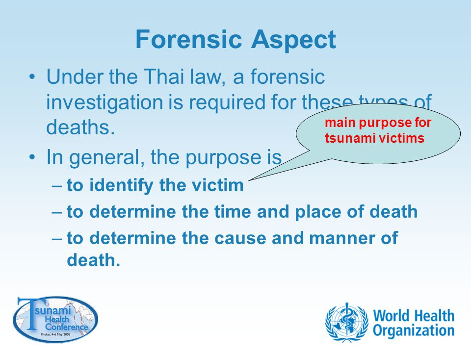 Forensic Aspect Under the Thai law, a forensic investigation is required for these types of deaths. In general, the purpose is –to identify the victim