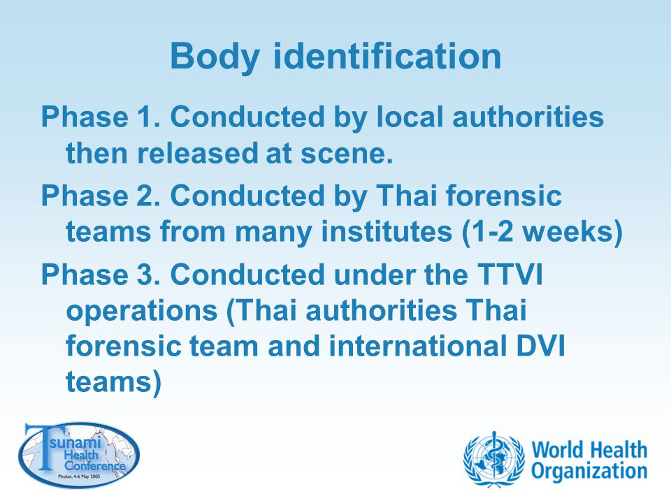 Body identification Phase 1. Conducted by local authorities then released at scene. Phase 2. Conducted by Thai forensic teams from many institutes (1-