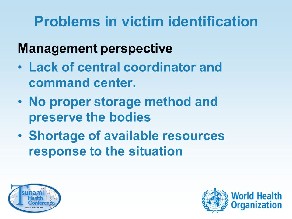 Problems in victim identification Management perspective Lack of central coordinator and command center. No proper storage method and preserve the bod