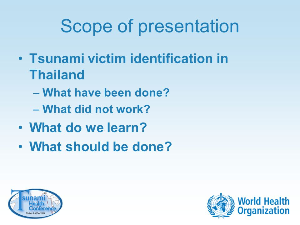 Scope of presentation Tsunami victim identification in Thailand –What have been done? –What did not work? What do we learn? What should be done?