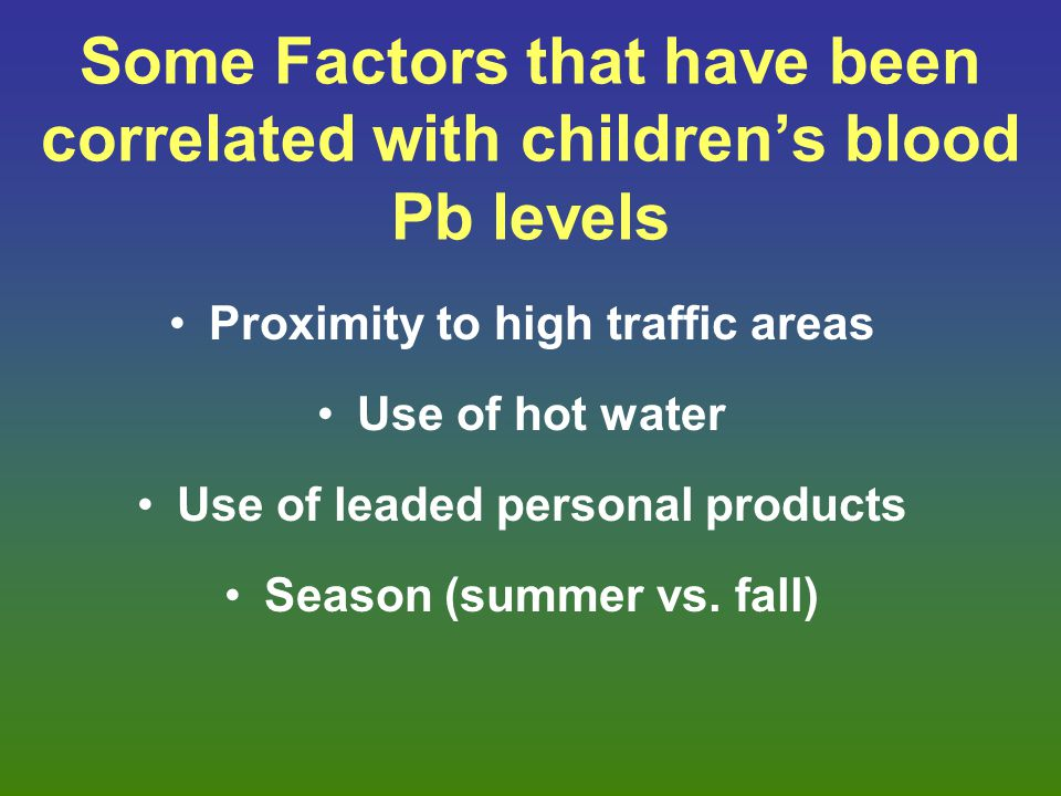 Some Factors that have been correlated with children's blood Pb levels Proximity to high traffic areas Use of hot water Use of leaded personal product