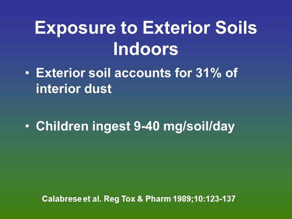 Exposure to Exterior Soils Indoors Exterior soil accounts for 31% of interior dust Children ingest 9-40 mg/soil/day Calabrese et al.
