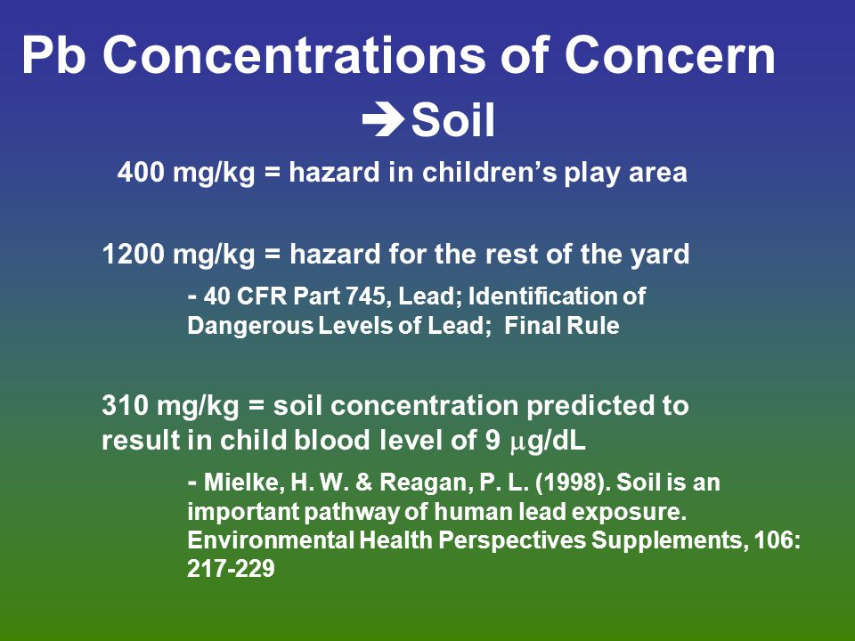 Pb Concentrations of Concern  Soil 400 mg/kg = hazard in children's play area 1200 mg/kg = hazard for the rest of the yard - 40 CFR Part 745, Lead; Identification of Dangerous Levels of Lead; Final Rule 310 mg/kg = soil concentration predicted to result in child blood level of 9  g/dL - Mielke, H.