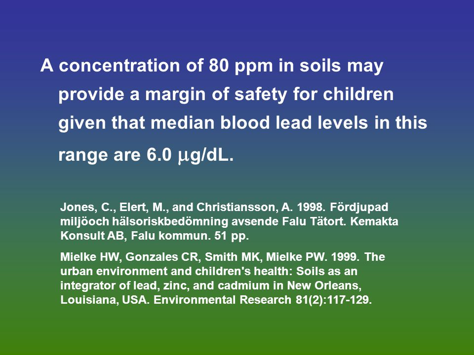 A concentration of 80 ppm in soils may provide a margin of safety for children given that median blood lead levels in this range are 6.0  g/dL.