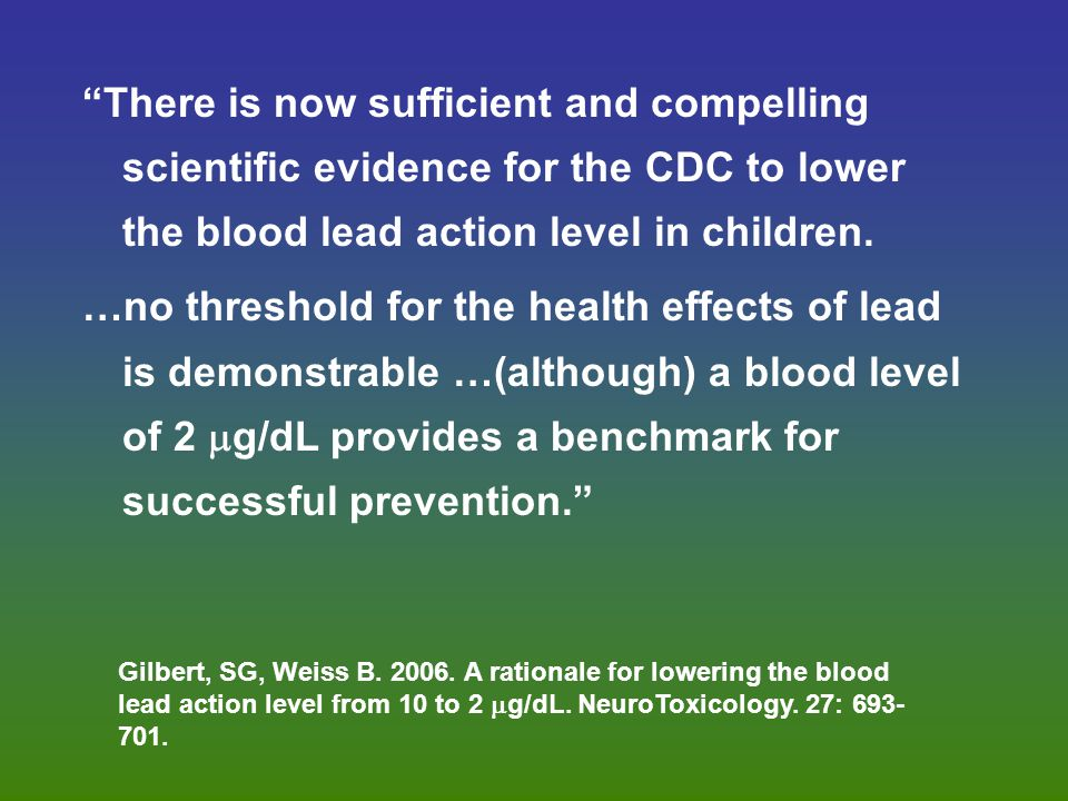 """There is now sufficient and compelling scientific evidence for the CDC to lower the blood lead action level in children. …no threshold for the health"