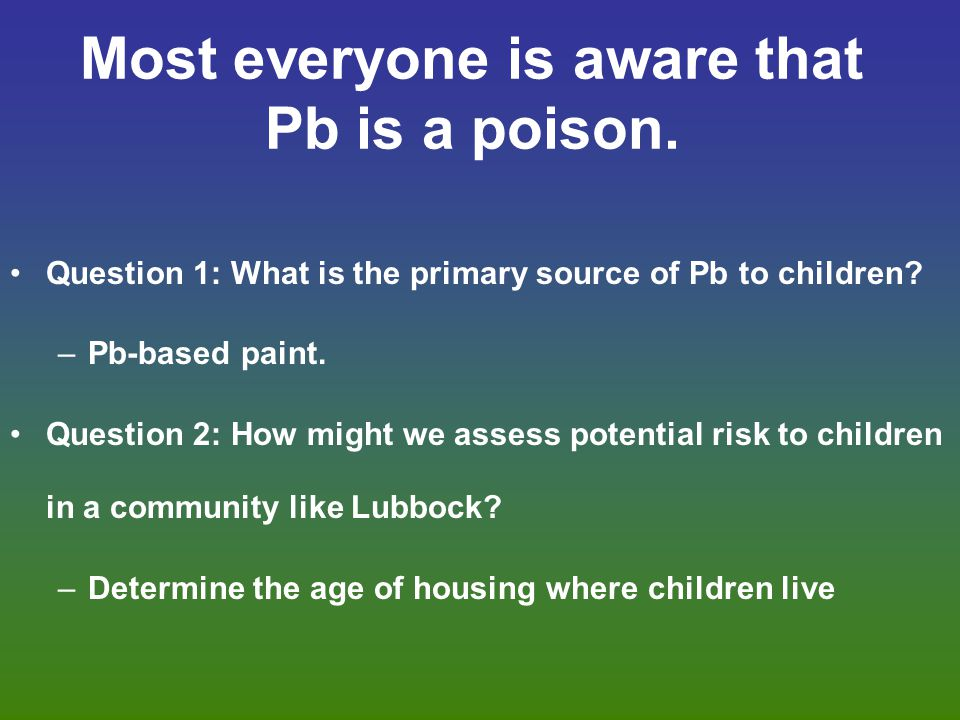 Most everyone is aware that Pb is a poison. Question 1: What is the primary source of Pb to children? –Pb-based paint. Question 2: How might we assess
