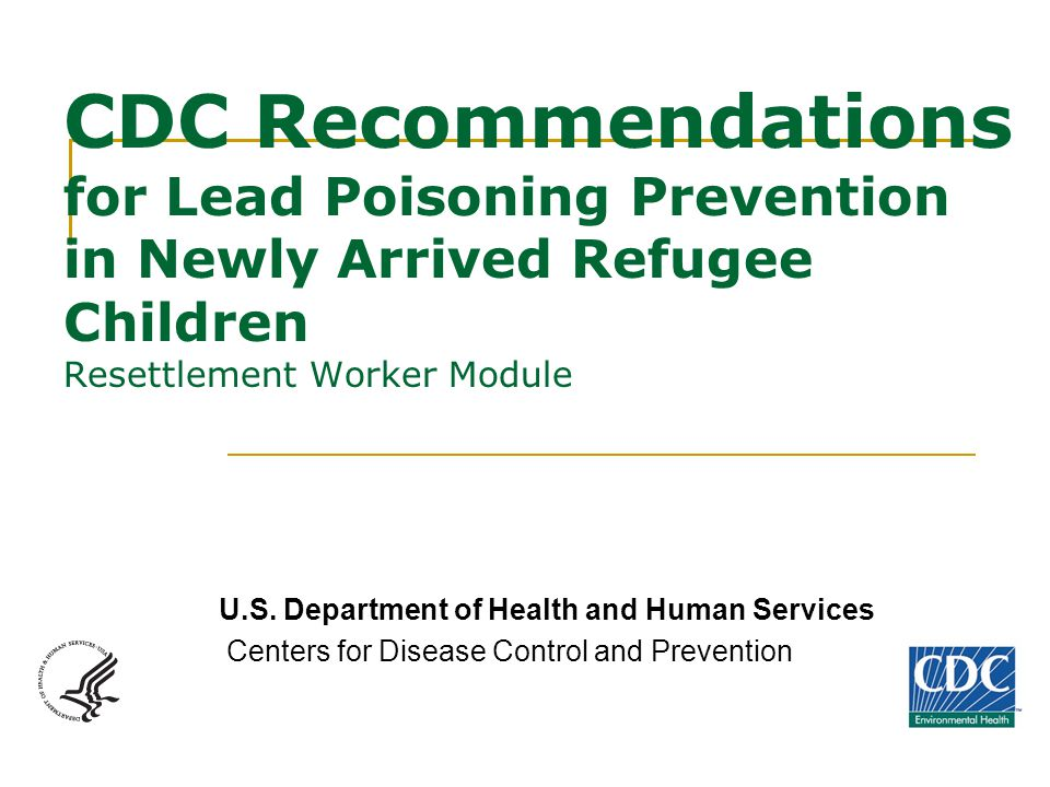 CDC Recommendations for Lead Poisoning Prevention in Newly Arrived Refugee Children Resettlement Worker Module U.S.