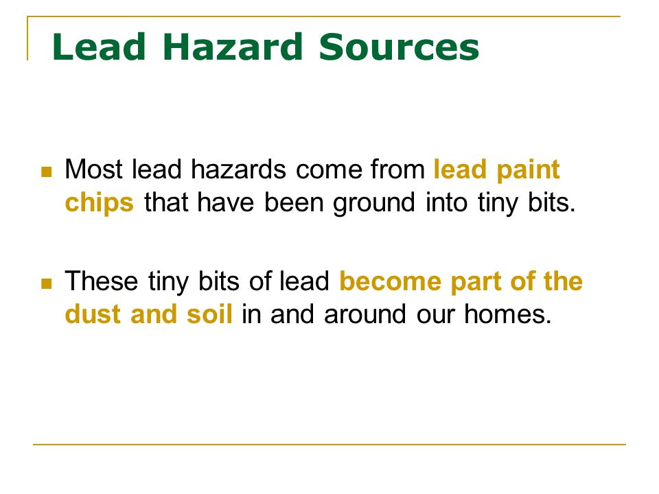 Most lead hazards come from lead paint chips that have been ground into tiny bits.