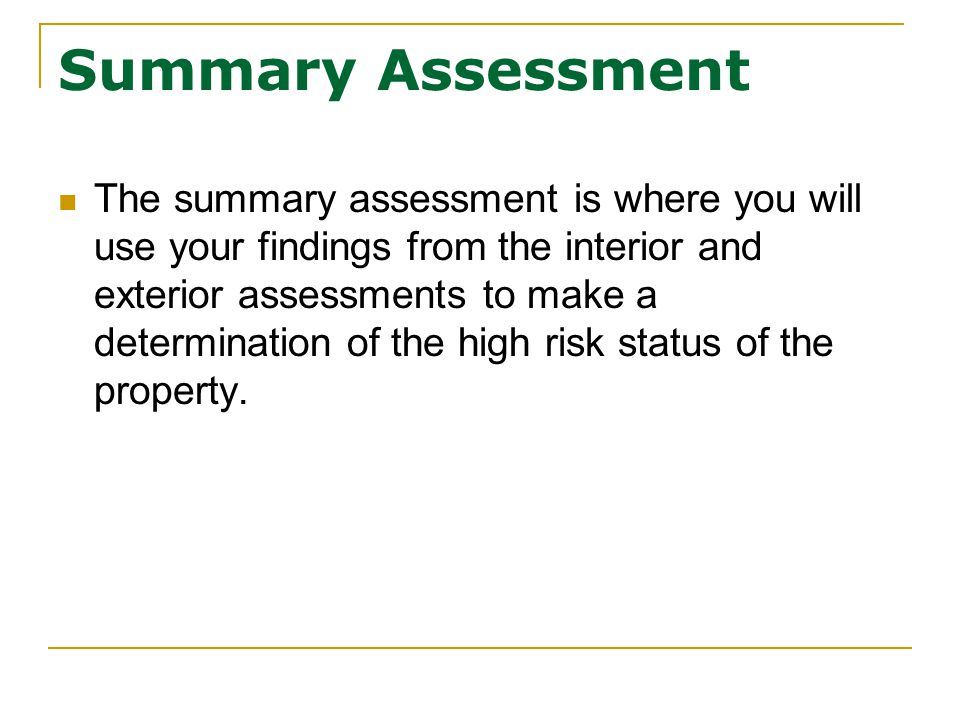 Summary Assessment The summary assessment is where you will use your findings from the interior and exterior assessments to make a determination of the high risk status of the property.