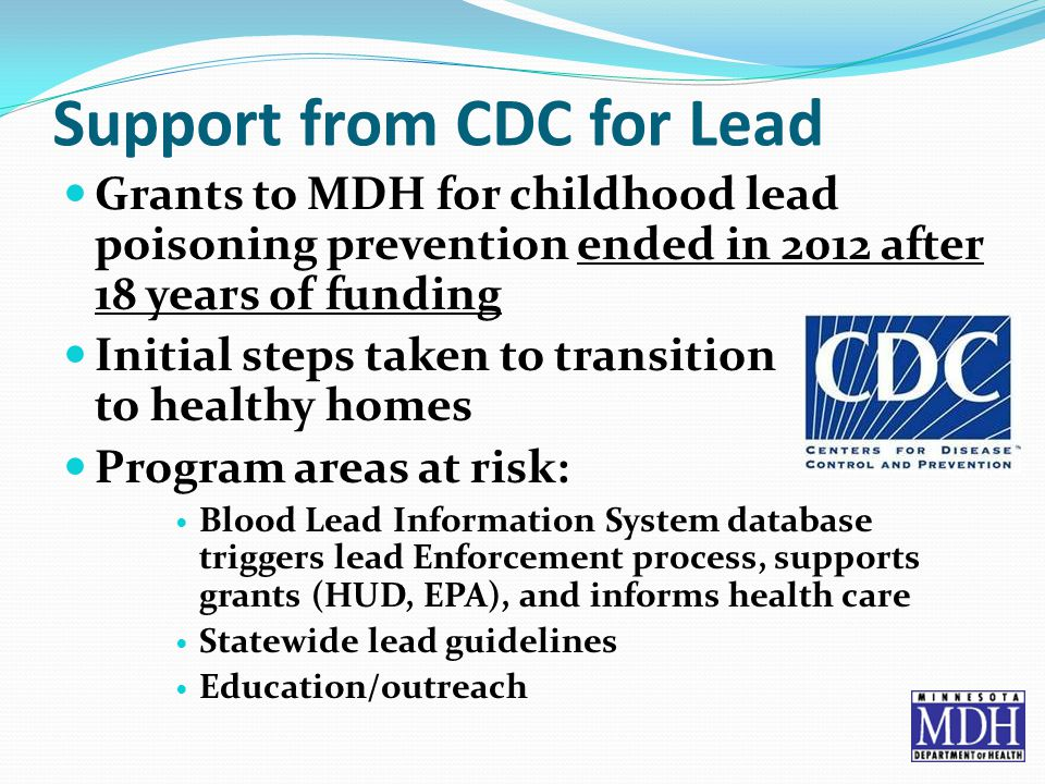 Support from CDC for Lead Grants to MDH for childhood lead poisoning prevention ended in 2012 after 18 years of funding Initial steps taken to transition to healthy homes Program areas at risk: Blood Lead Information System database triggers lead Enforcement process, supports grants (HUD, EPA), and informs health care Statewide lead guidelines Education/outreach