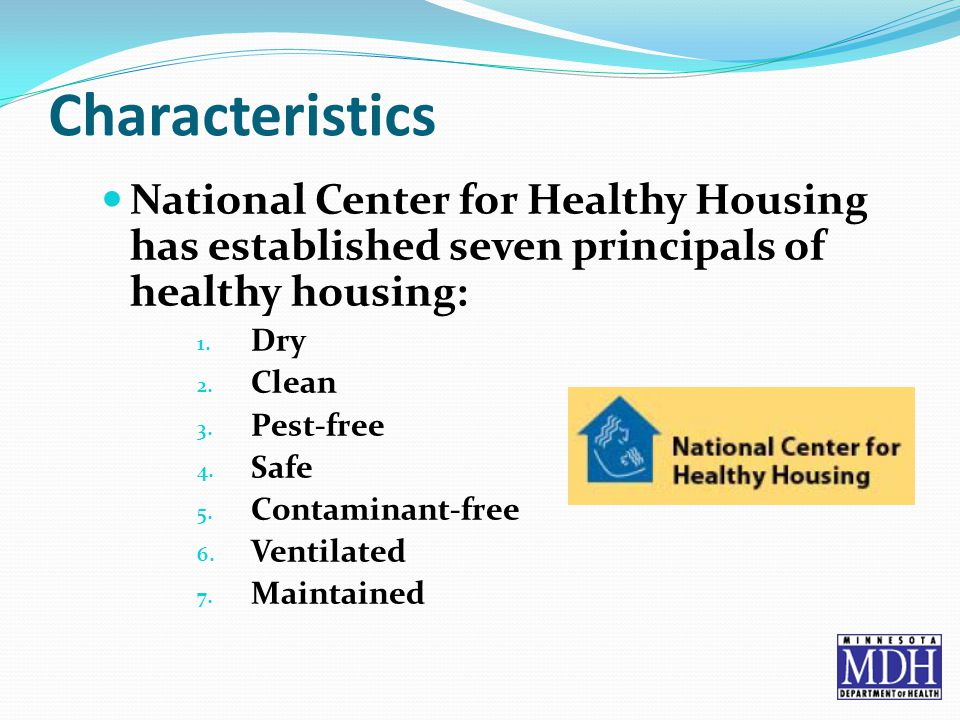Characteristics National Center for Healthy Housing has established seven principals of healthy housing: 1.