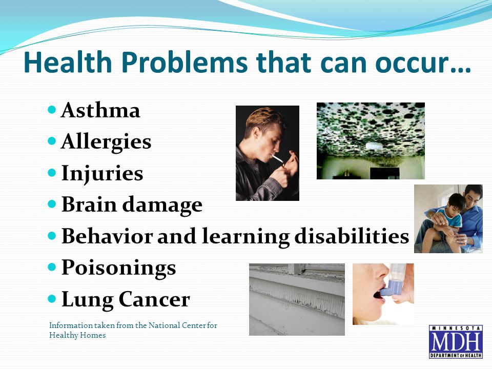 Health Problems that can occur… Asthma Allergies Injuries Brain damage Behavior and learning disabilities Poisonings Lung Cancer Information taken from the National Center for Healthy Homes