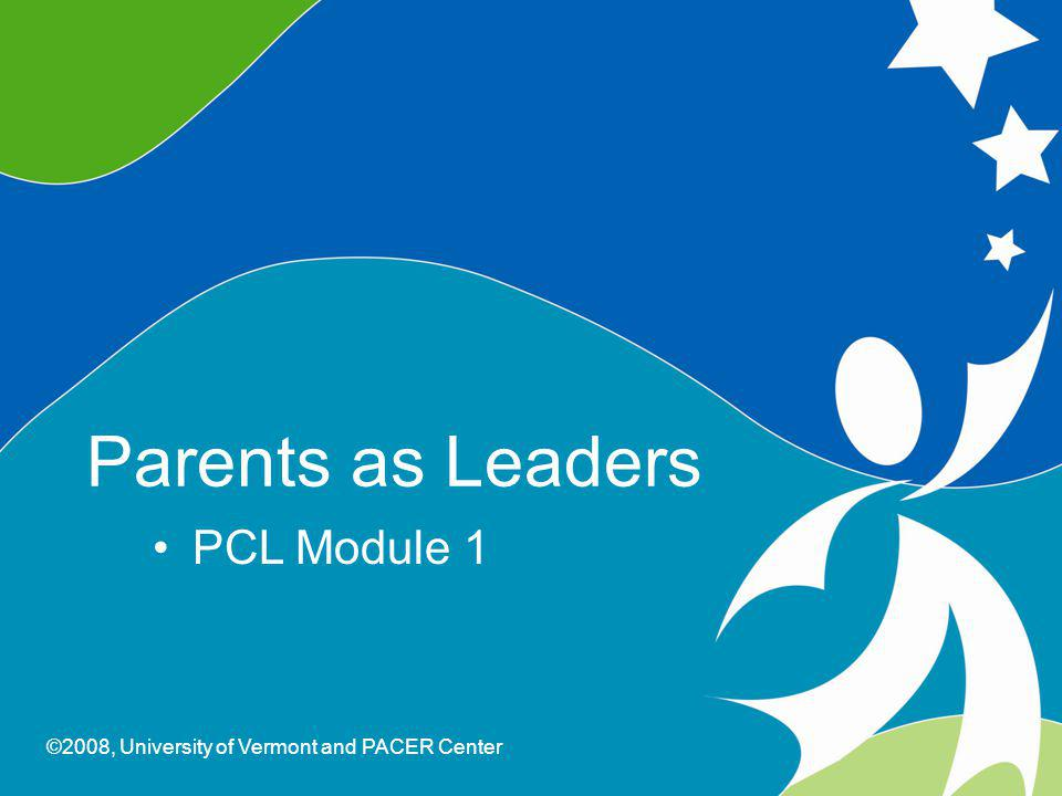 0 Parents As Leaders ©2008, University of Vermont and PACER Center Parents as Leaders PCL Module 1 ©2008, University of Vermont and PACER Center