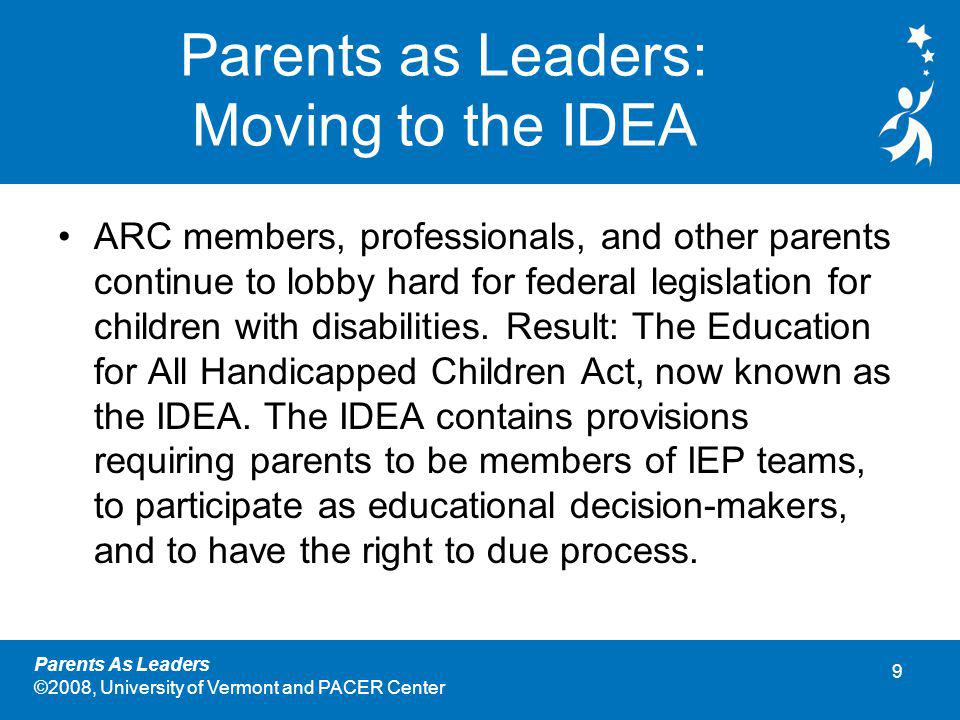 9 Parents As Leaders ©2008, University of Vermont and PACER Center Parents as Leaders: Moving to the IDEA ARC members, professionals, and other parents continue to lobby hard for federal legislation for children with disabilities.