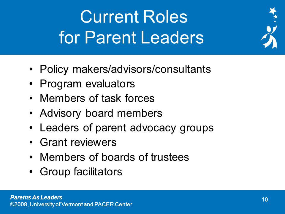 10 Parents As Leaders ©2008, University of Vermont and PACER Center Current Roles for Parent Leaders Policy makers/advisors/consultants Program evaluators Members of task forces Advisory board members Leaders of parent advocacy groups Grant reviewers Members of boards of trustees Group facilitators