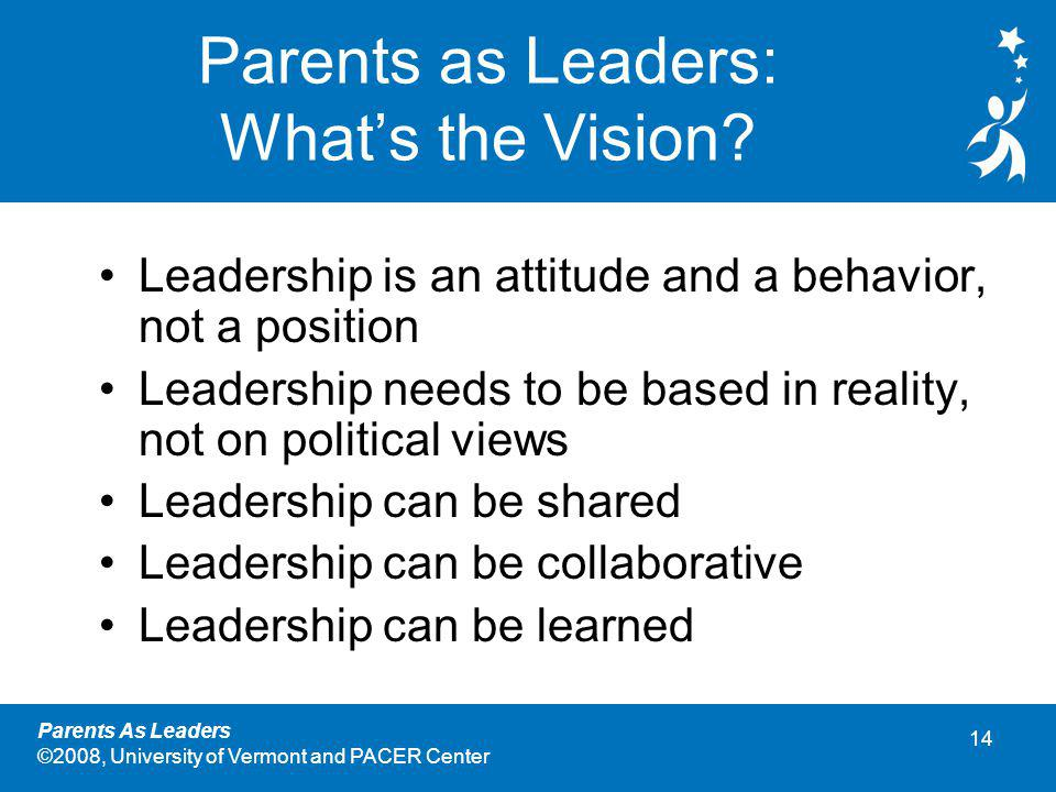 14 Parents As Leaders ©2008, University of Vermont and PACER Center Parents as Leaders: What's the Vision.