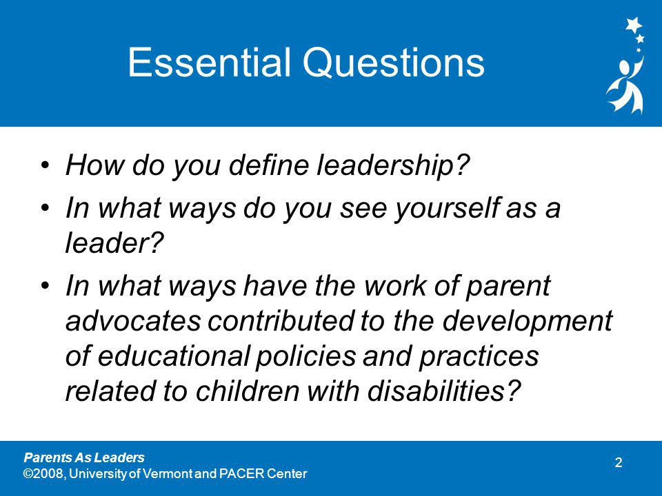 2 Parents As Leaders ©2008, University of Vermont and PACER Center Essential Questions How do you define leadership.