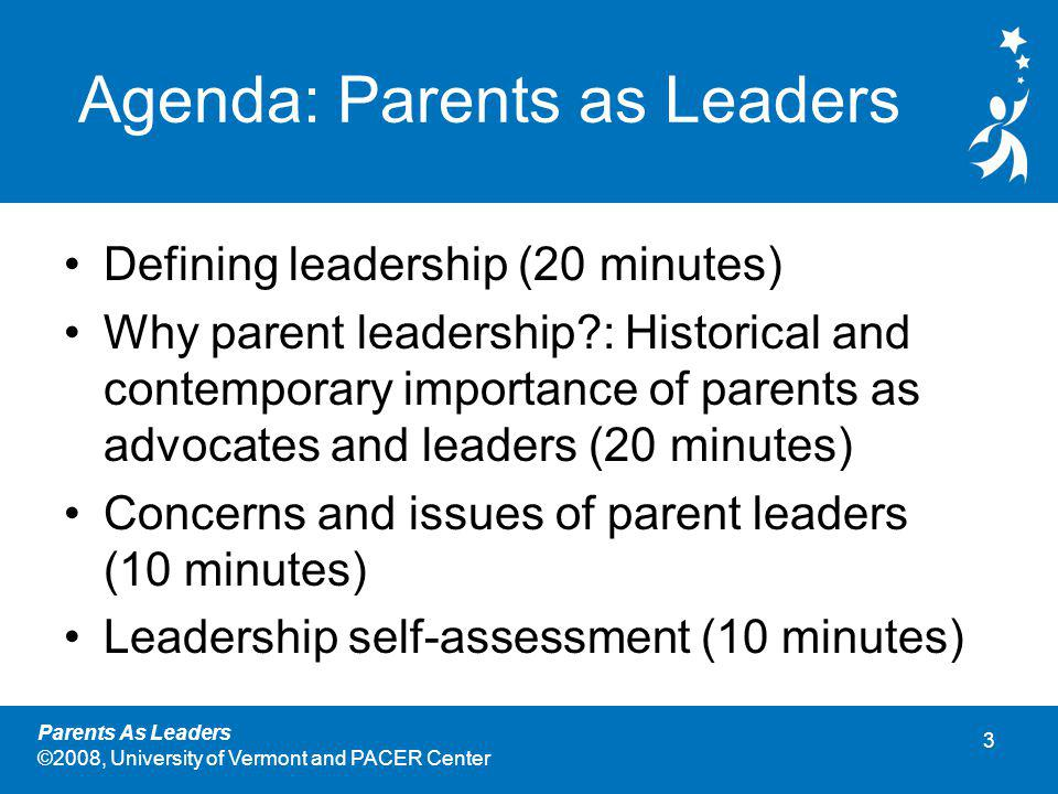 3 Parents As Leaders ©2008, University of Vermont and PACER Center Agenda: Parents as Leaders Defining leadership (20 minutes) Why parent leadership : Historical and contemporary importance of parents as advocates and leaders (20 minutes) Concerns and issues of parent leaders (10 minutes) Leadership self-assessment (10 minutes)