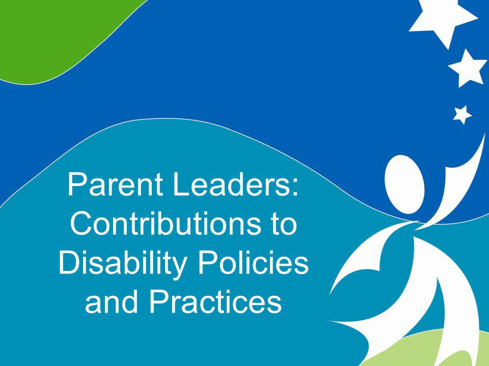 6 Parents As Leaders ©2008, University of Vermont and PACER Center Parent Leaders: Contributions to Disability Policies and Practices