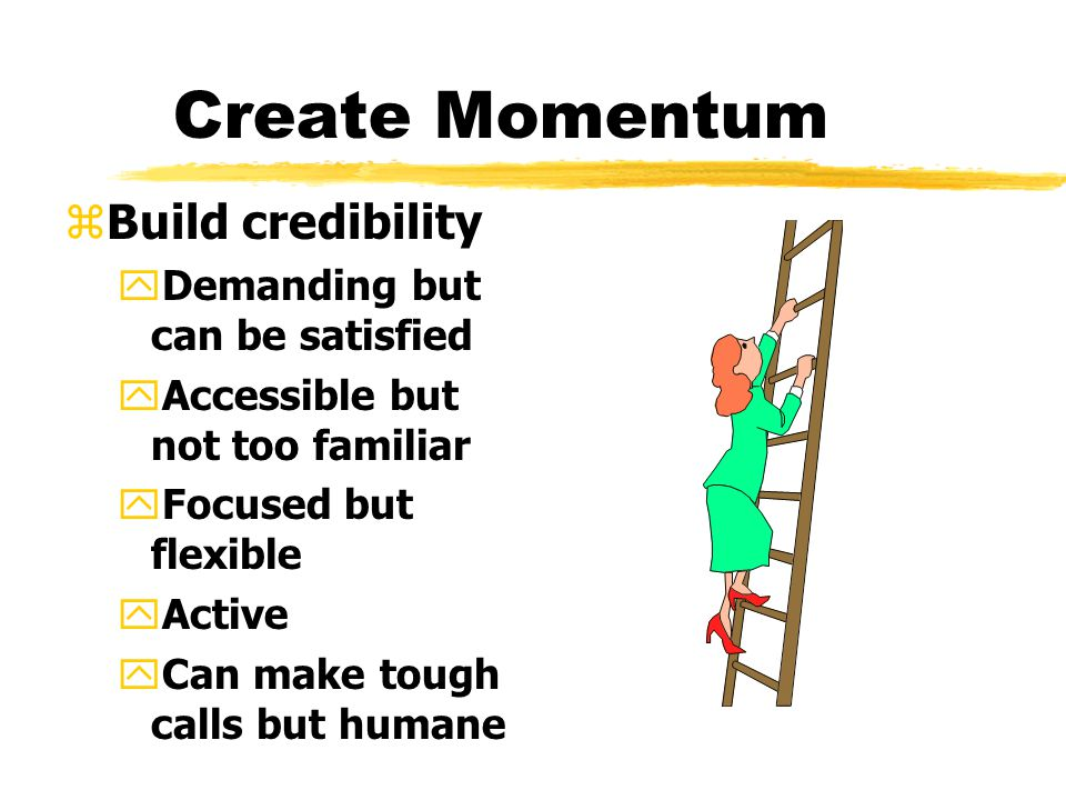 Create Momentum z Foundation for change yVision of how the organization will look yBuild political base to support change yModify culture to fit vision zLearn and know about company zSecuring early wins yFirst set short term goals yWhen achieved make a big deal yShould fit long term strategy