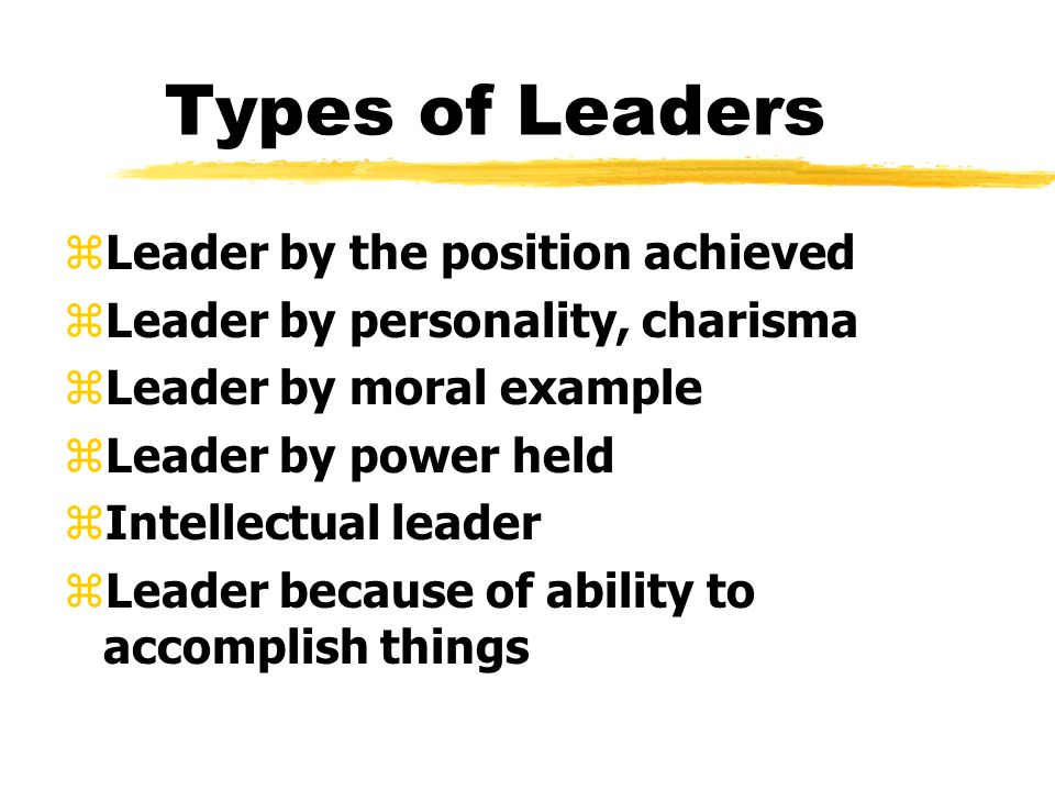 Types of Leaders zLeader by the position achieved zLeader by personality, charisma zLeader by moral example zLeader by power held zIntellectual leader zLeader because of ability to accomplish things